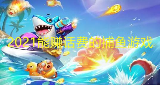 2021能赚话费的捕鱼游戏